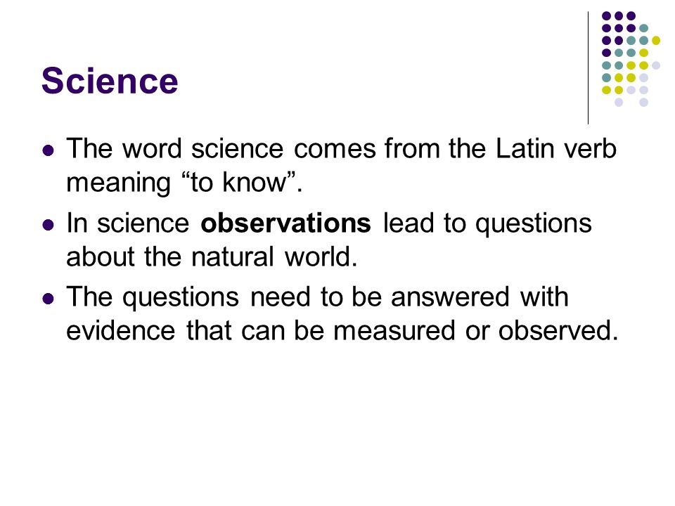 Science The word science comes from the Latin verb meaning to know. In science observations lead to questions about the natural world. The questions n
