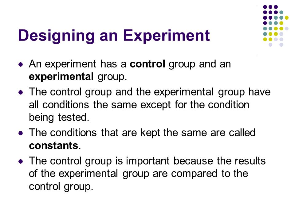 Designing an Experiment An experiment has a control group and an experimental group. The control group and the experimental group have all conditions