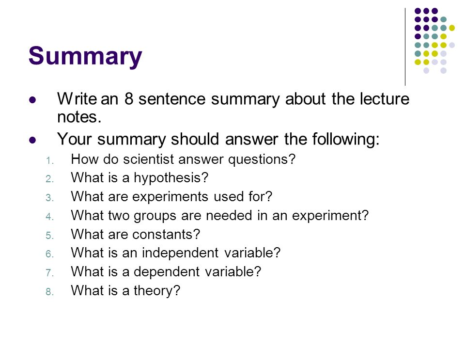 Summary Write an 8 sentence summary about the lecture notes. Your summary should answer the following: 1. How do scientist answer questions? 2. What i