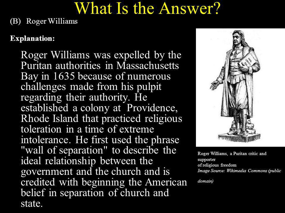 What Is the Answer? (B) Roger Williams Explanation: Roger Williams was expelled by the Puritan authorities in Massachusetts Bay in 1635 because of num