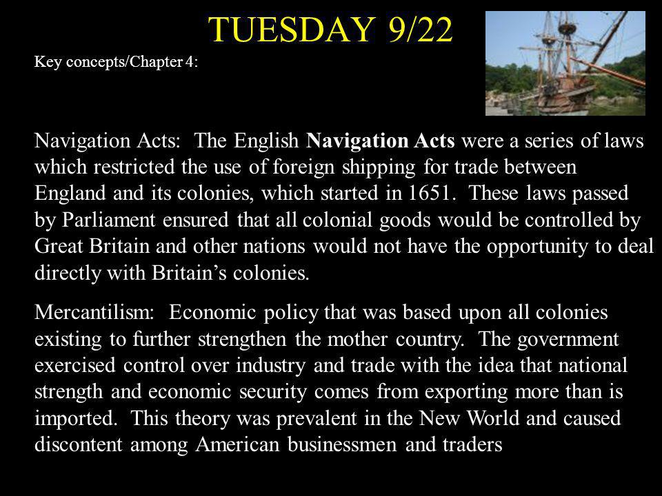 TUESDAY 9/22 Key concepts/Chapter 4: Navigation Acts: The English Navigation Acts were a series of laws which restricted the use of foreign shipping f