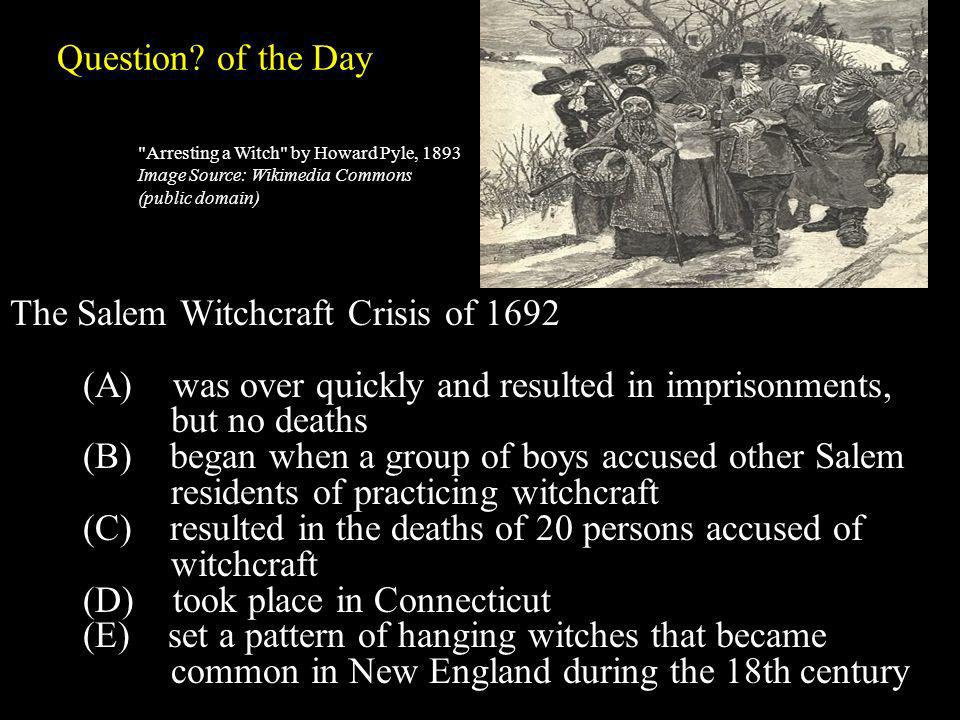 Question? of the Day The Salem Witchcraft Crisis of 1692 (A) was over quickly and resulted in imprisonments, but no deaths (B) began when a group of b