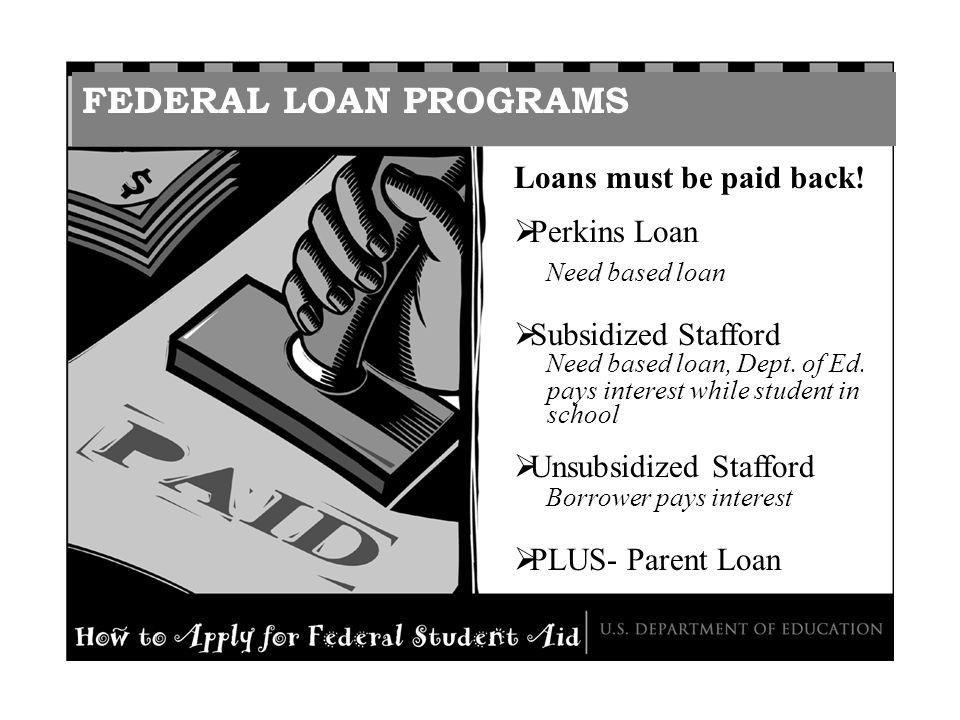 FEDERAL LOAN PROGRAMS Loans must be paid back! Perkins Loan Need based loan Subsidized Stafford Need based loan, Dept. of Ed. pays interest while stud