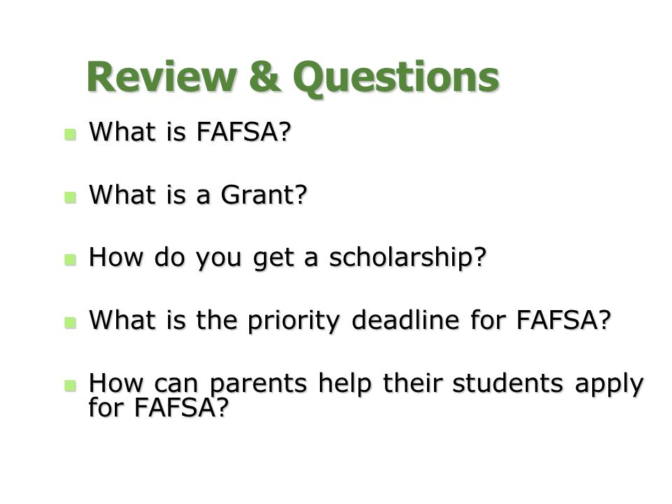 Review & Questions What is FAFSA? What is FAFSA? What is a Grant? What is a Grant? How do you get a scholarship? How do you get a scholarship? What is