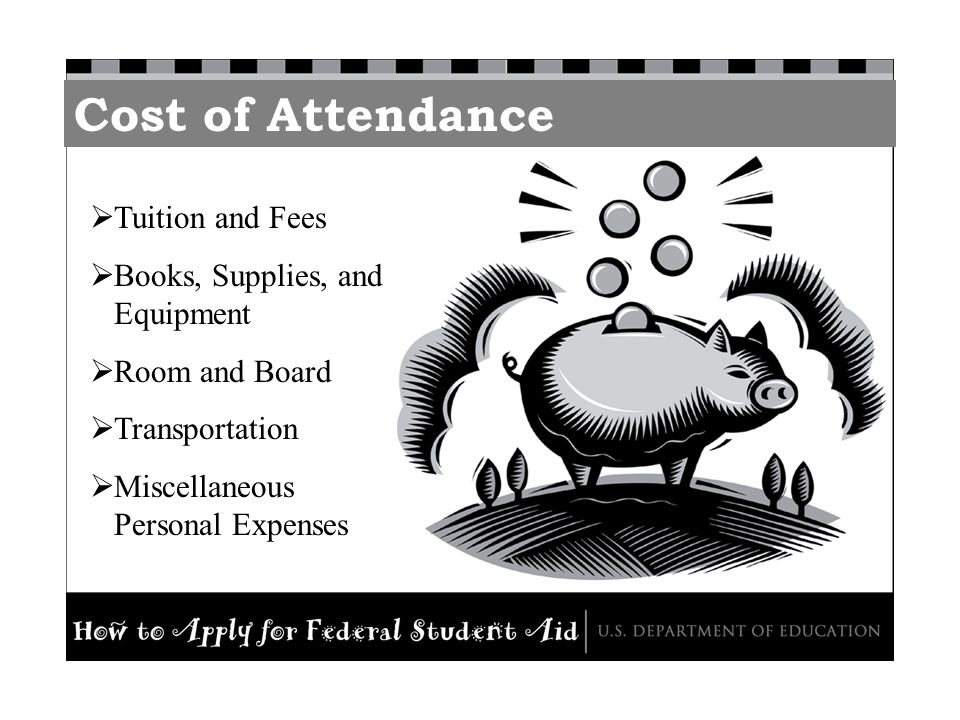 Cost of Attendance Tuition and Fees Books, Supplies, and Equipment Room and Board Transportation Miscellaneous Personal Expenses