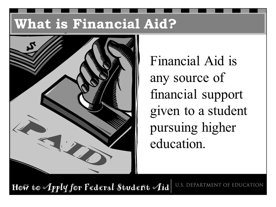What is Financial Aid? Financial Aid is any source of financial support given to a student pursuing higher education.