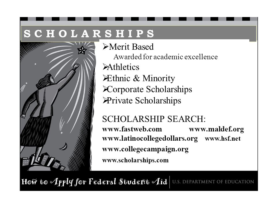 S C H O L A R S H I P S Merit Based Awarded for academic excellence Athletics Ethnic & Minority Corporate Scholarships Private Scholarships SCHOLARSHIP SEARCH: www.fastweb.com www.maldef.org www.latinocollegedollars.org www.hsf.net www.collegecampaign.org www.scholarships.com