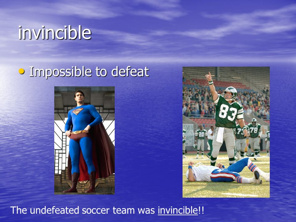 invincible Impossible to defeat Impossible to defeat The undefeated soccer team was invincible!!