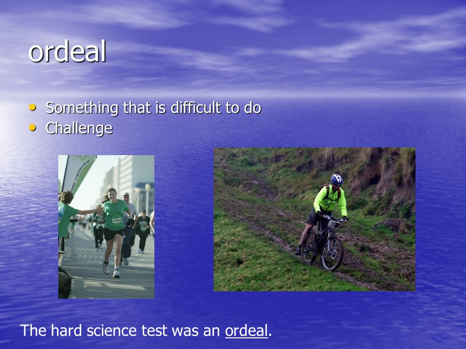 ordeal Something that is difficult to do Something that is difficult to do Challenge Challenge The hard science test was an ordeal.