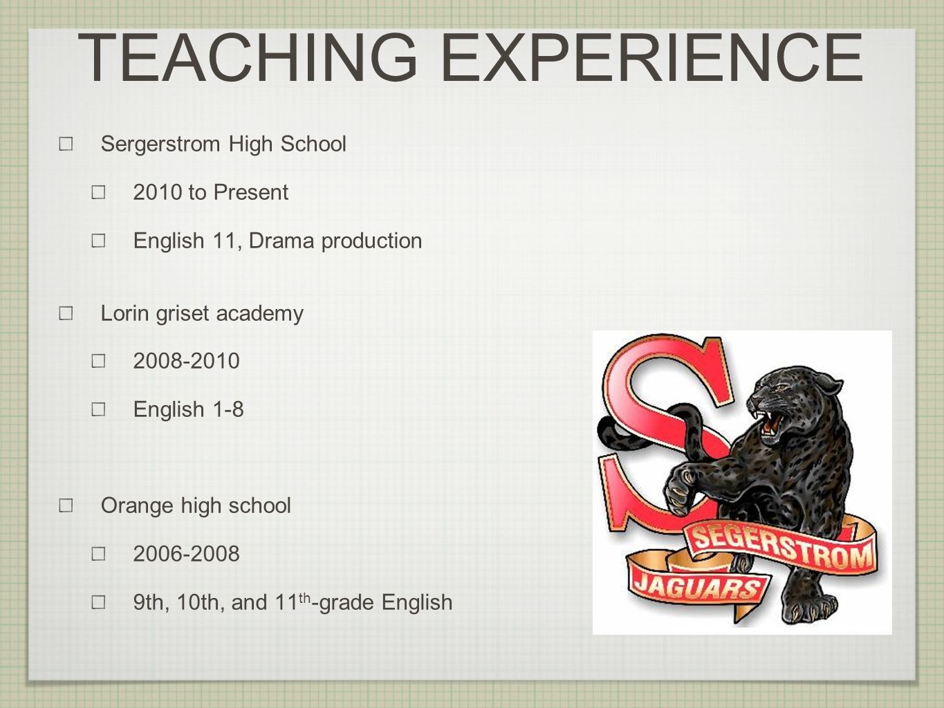 Sergerstrom High School 2010 to Present English 11, Drama production Lorin griset academy 2008-2010 English 1-8 Orange high school 2006-2008 9th, 10th, and 11 th -grade English TEACHING EXPERIENCE