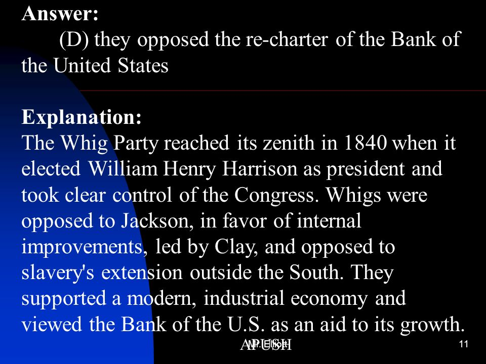 Mr. Elliott11 APUSH Answer: (D) they opposed the re-charter of the Bank of the United States Explanation: The Whig Party reached its zenith in 1840 wh