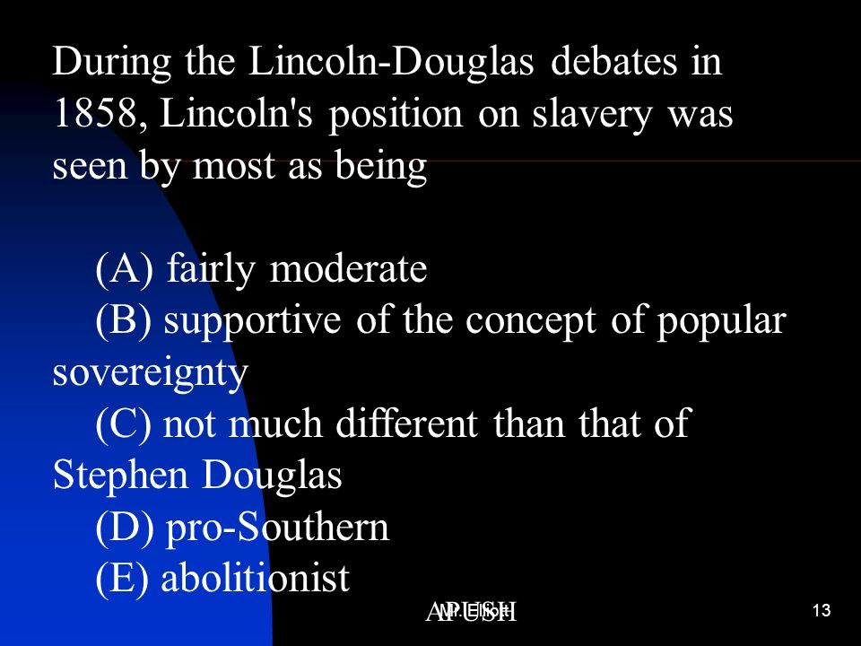 Mr. Elliott13 APUSH During the Lincoln-Douglas debates in 1858, Lincoln's position on slavery was seen by most as being (A) fairly moderate (B) suppor