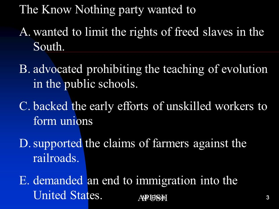Mr. Elliott3 APUSH The Know Nothing party wanted to A.wanted to limit the rights of freed slaves in the South. B.advocated prohibiting the teaching of