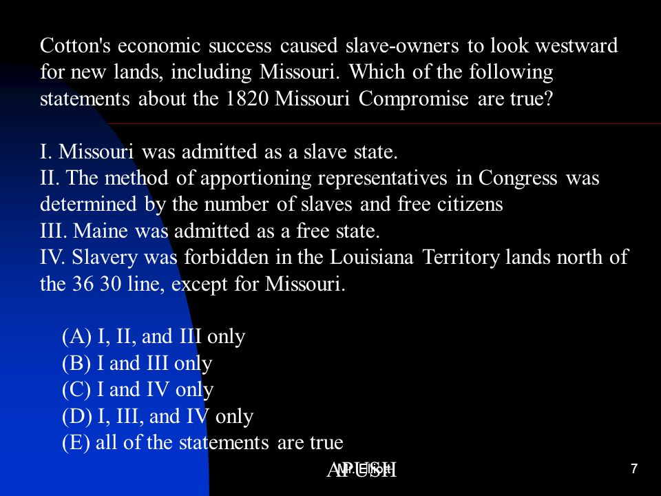 Mr. Elliott7 APUSH Cotton's economic success caused slave-owners to look westward for new lands, including Missouri. Which of the following statements