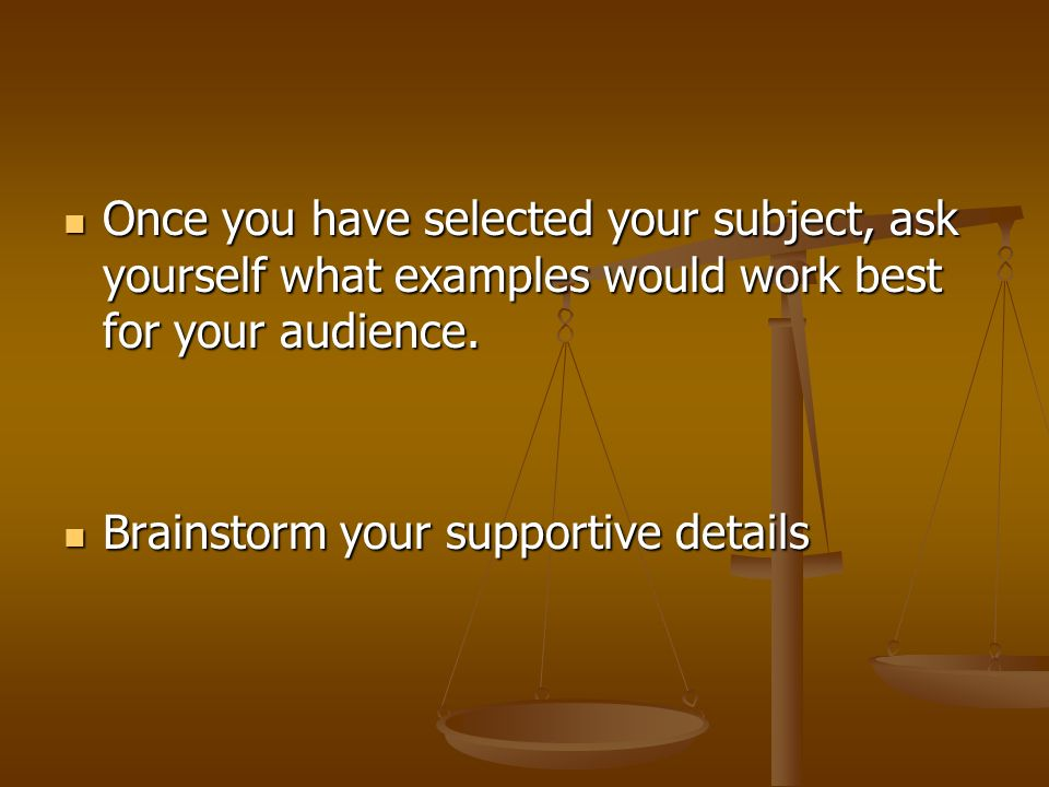 Once you have selected your subject, ask yourself what examples would work best for your audience.