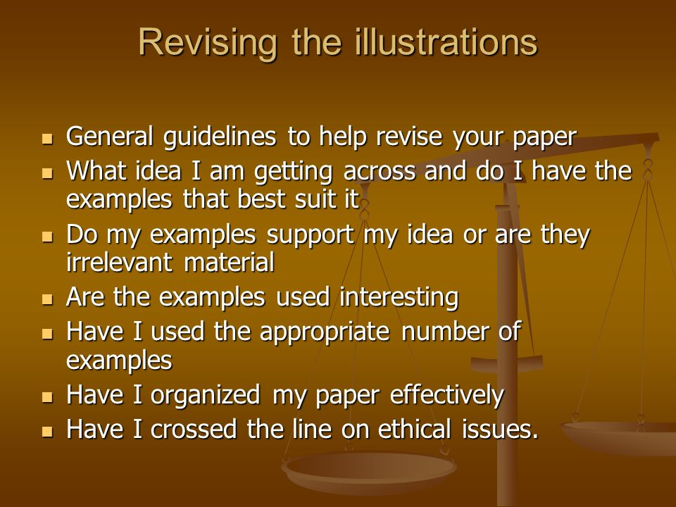 Revising the illustrations General guidelines to help revise your paper General guidelines to help revise your paper What idea I am getting across and do I have the examples that best suit it What idea I am getting across and do I have the examples that best suit it Do my examples support my idea or are they irrelevant material Do my examples support my idea or are they irrelevant material Are the examples used interesting Are the examples used interesting Have I used the appropriate number of examples Have I used the appropriate number of examples Have I organized my paper effectively Have I organized my paper effectively Have I crossed the line on ethical issues.