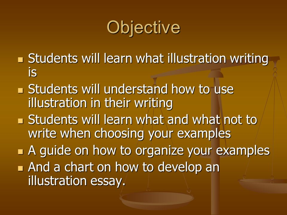 Objective Students will learn what illustration writing is Students will understand how to use illustration in their writing Students will learn what and what not to write when choosing your examples A guide on how to organize your examples And a chart on how to develop an illustration essay.
