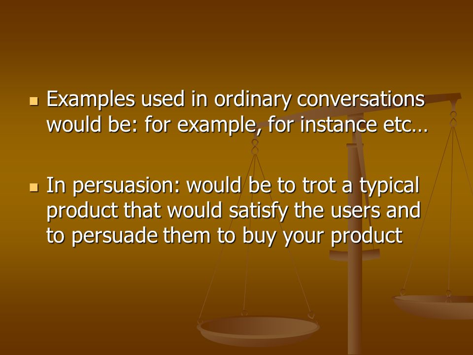 Examples used in ordinary conversations would be: for example, for instance etc… Examples used in ordinary conversations would be: for example, for instance etc… In persuasion: would be to trot a typical product that would satisfy the users and to persuade them to buy your product In persuasion: would be to trot a typical product that would satisfy the users and to persuade them to buy your product