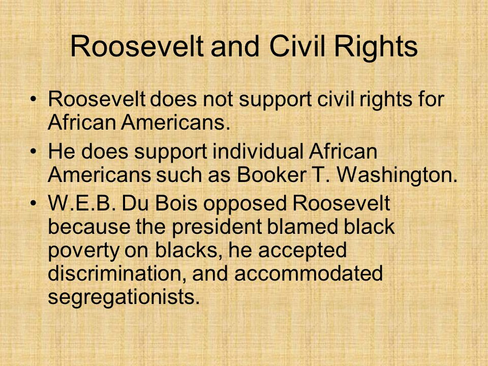 Roosevelt and Civil Rights Roosevelt does not support civil rights for African Americans. He does support individual African Americans such as Booker