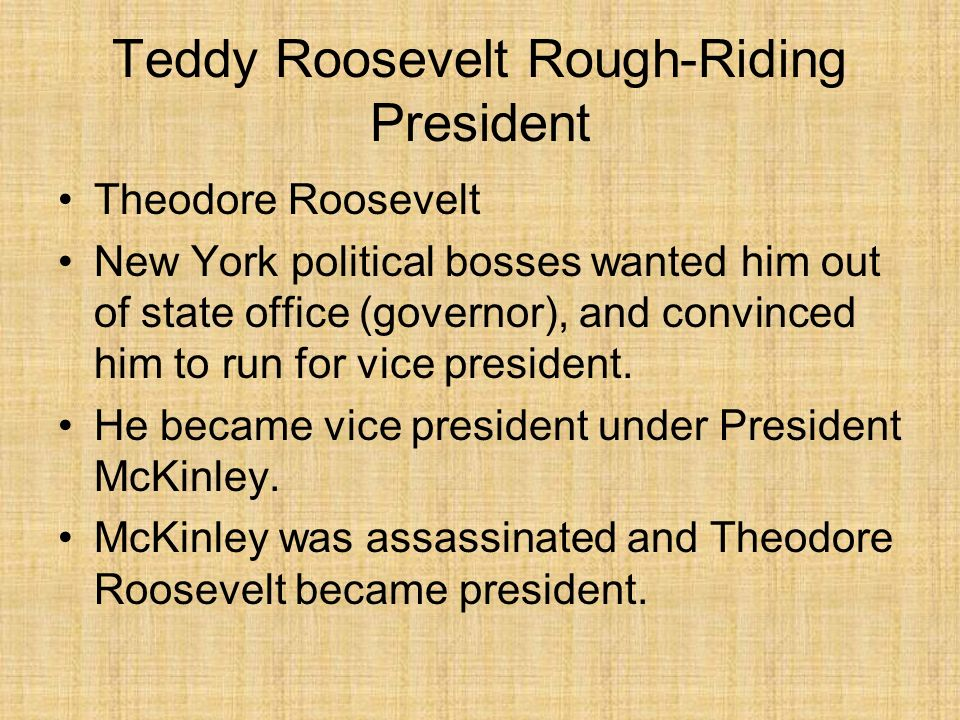 Teddy Roosevelt Rough-Riding President Theodore Roosevelt New York political bosses wanted him out of state office (governor), and convinced him to ru