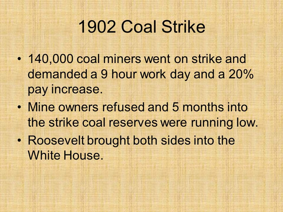 1902 Coal Strike 140,000 coal miners went on strike and demanded a 9 hour work day and a 20% pay increase. Mine owners refused and 5 months into the s