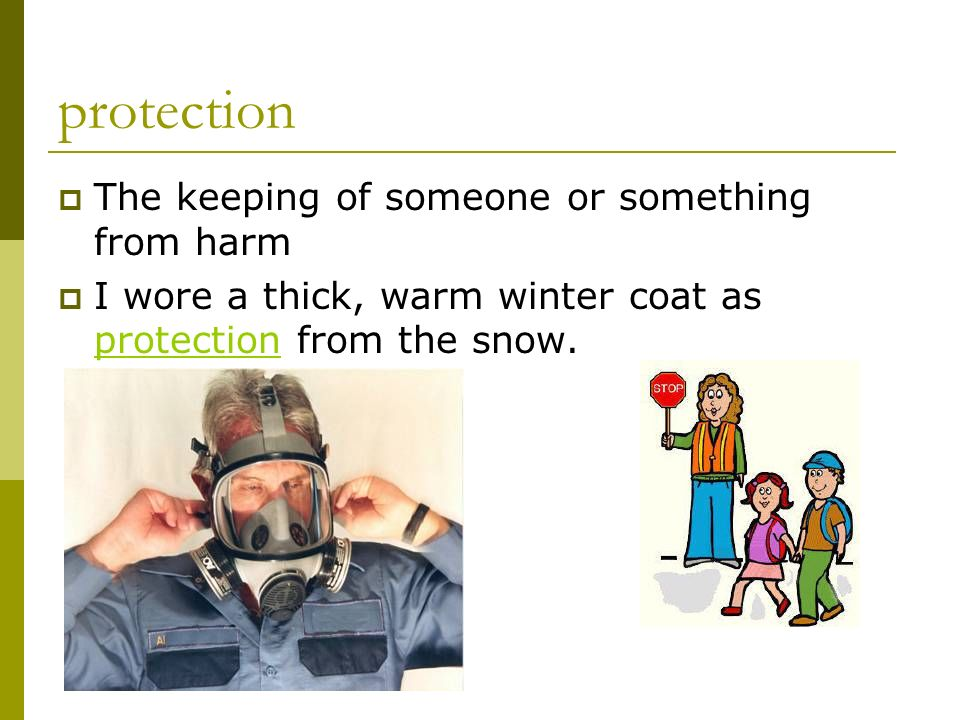 protection The keeping of someone or something from harm I wore a thick, warm winter coat as protection from the snow.