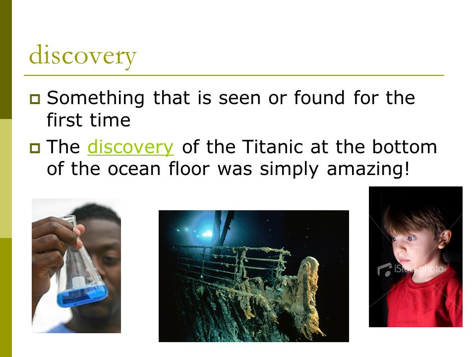 discovery Something that is seen or found for the first time The discovery of the Titanic at the bottom of the ocean floor was simply amazing!