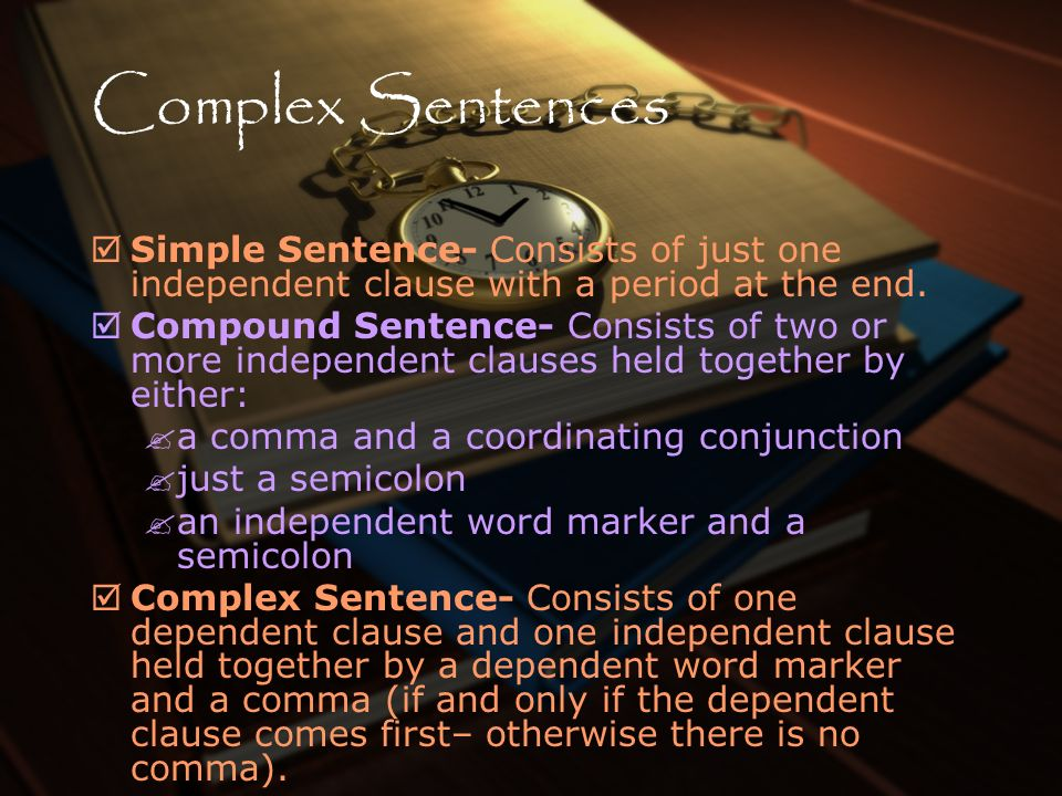 Complex Sentences Simple Sentence- Consists of just one independent clause with a period at the end. Compound Sentence- Consists of two or more indepe