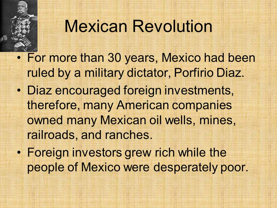 Mexican Revolution For more than 30 years, Mexico had been ruled by a military dictator, Porfirio Diaz. Diaz encouraged foreign investments, therefore