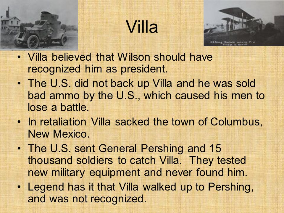 Villa Villa believed that Wilson should have recognized him as president. The U.S. did not back up Villa and he was sold bad ammo by the U.S., which c