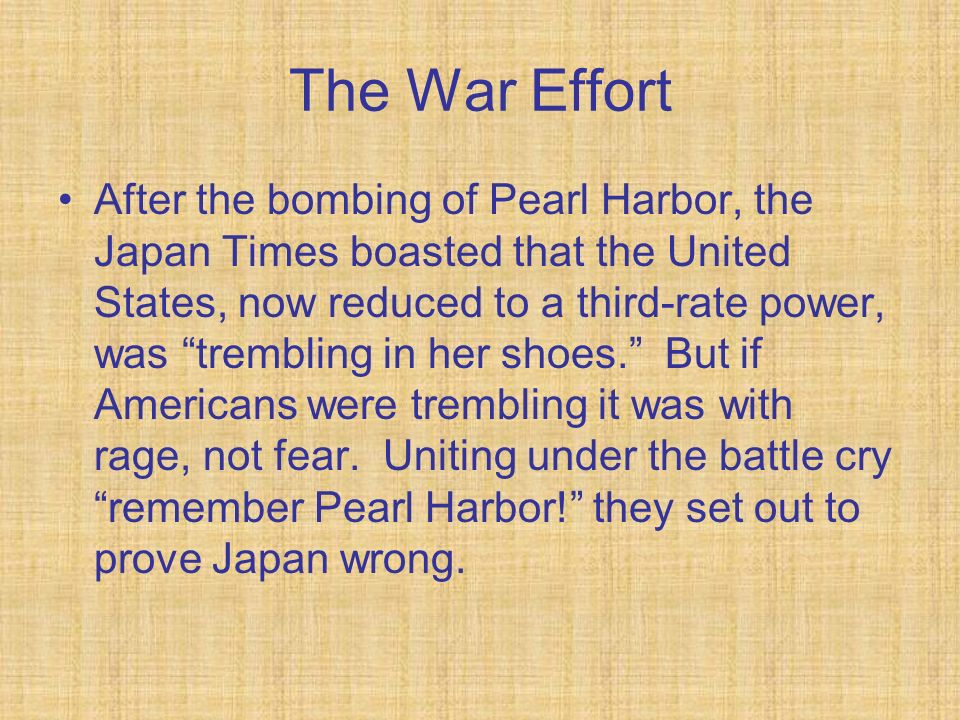 The War Effort After the bombing of Pearl Harbor, the Japan Times boasted that the United States, now reduced to a third-rate power, was trembling in her shoes.