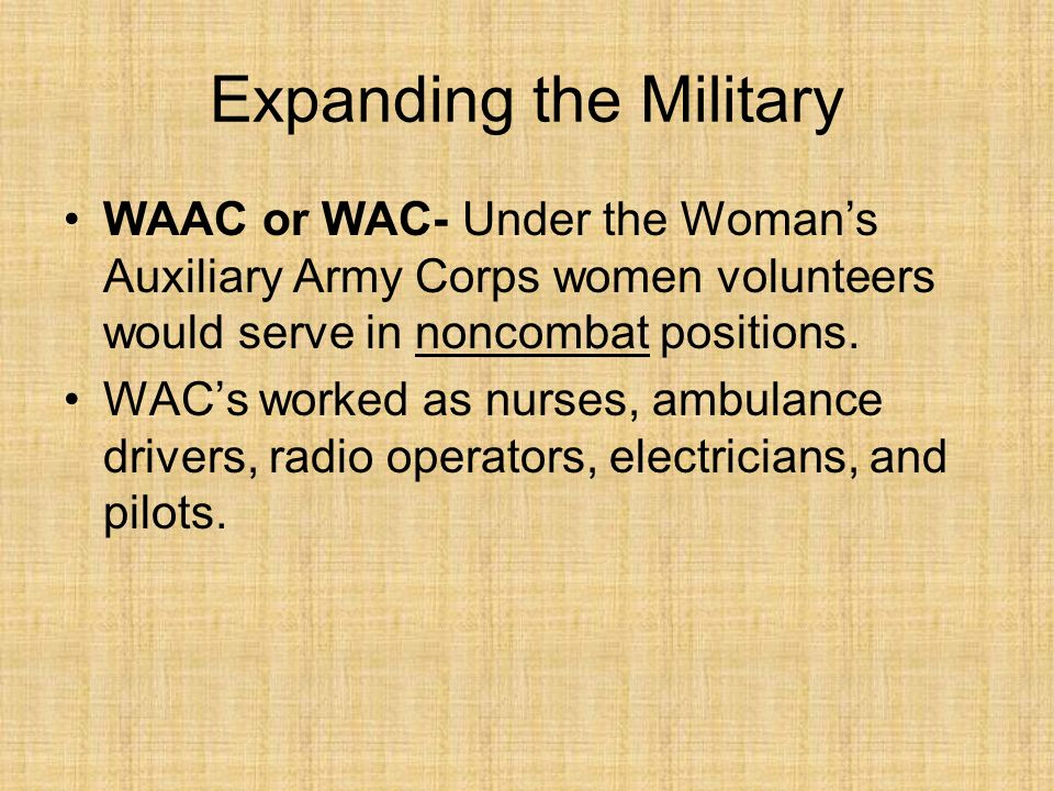 Expanding the Military WAAC or WAC- Under the Womans Auxiliary Army Corps women volunteers would serve in noncombat positions.