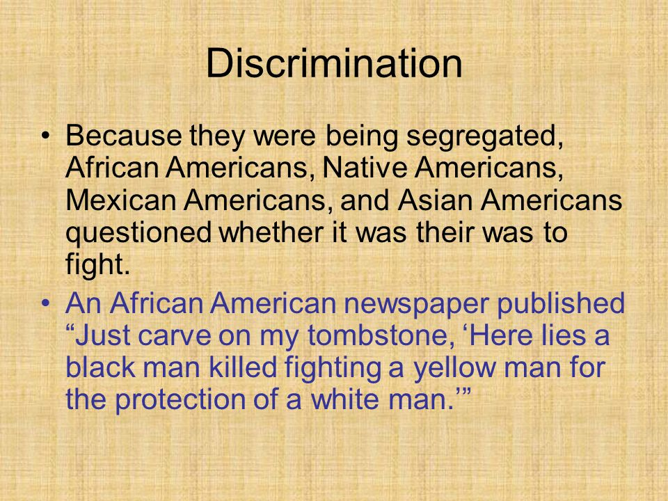 Discrimination Because they were being segregated, African Americans, Native Americans, Mexican Americans, and Asian Americans questioned whether it was their was to fight.