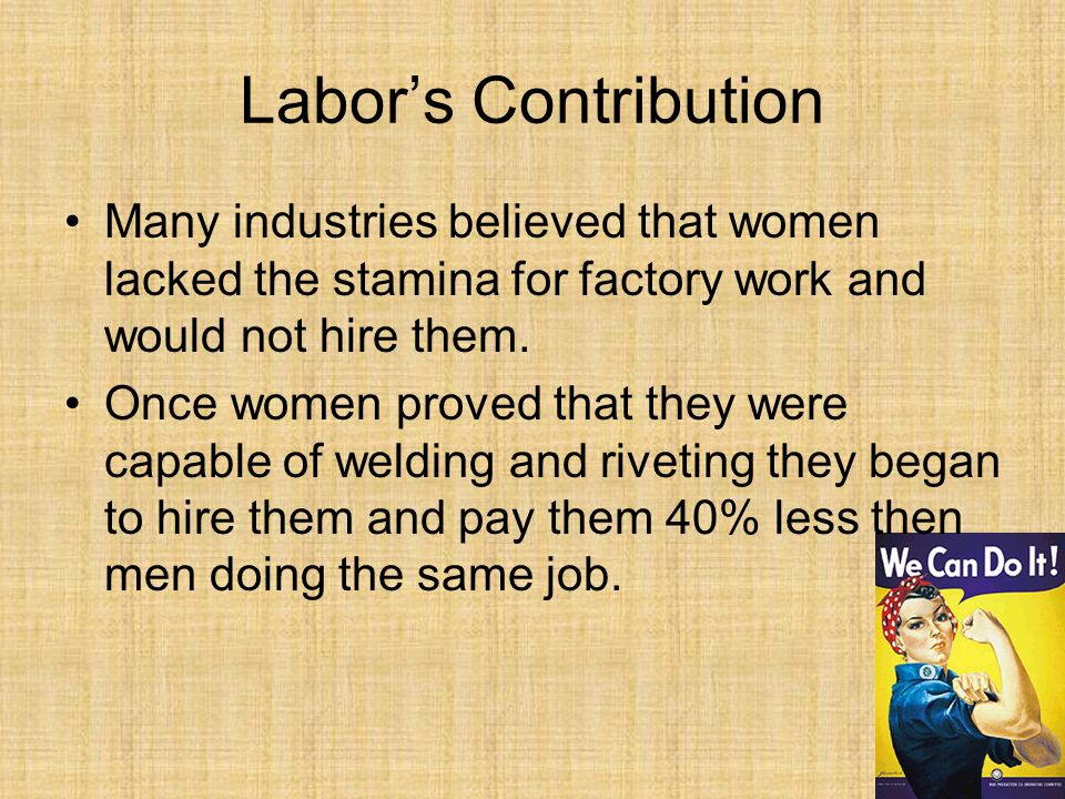 Labors Contribution Many industries believed that women lacked the stamina for factory work and would not hire them.