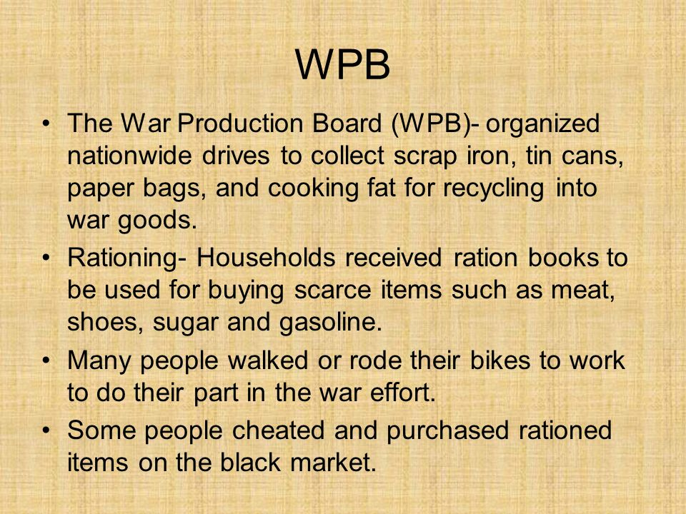 WPB The War Production Board (WPB)- organized nationwide drives to collect scrap iron, tin cans, paper bags, and cooking fat for recycling into war goods.