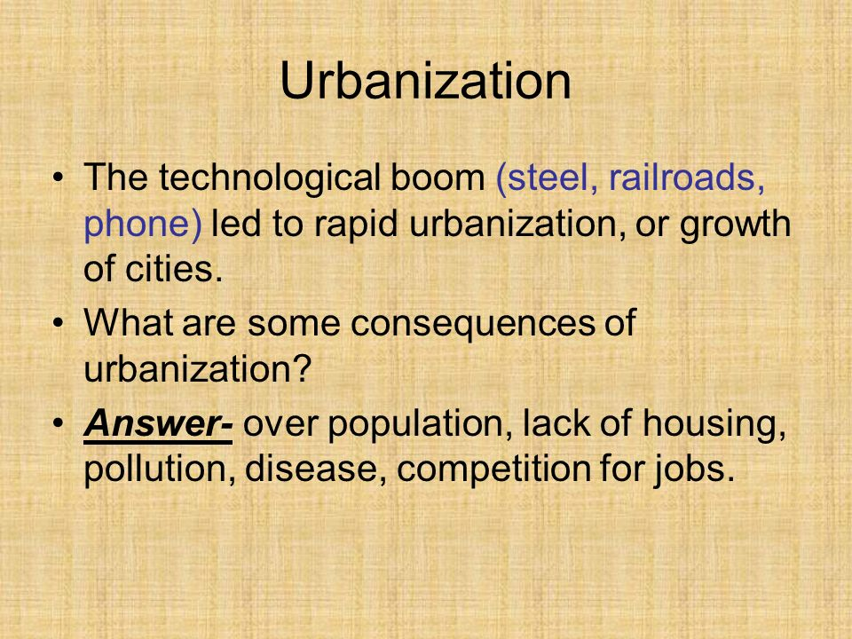 Urbanization The technological boom (steel, railroads, phone) led to rapid urbanization, or growth of cities. What are some consequences of urbanizati