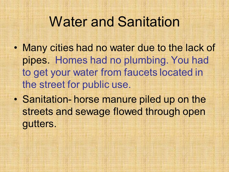 Water and Sanitation Many cities had no water due to the lack of pipes. Homes had no plumbing. You had to get your water from faucets located in the s