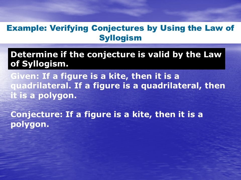 Determine if the conjecture is valid by the Law of Syllogism. Example: Verifying Conjectures by Using the Law of Syllogism Given: If a figure is a kit