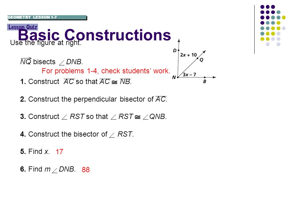 For problems 1-4, check students work. 88 17 NQ bisects DNB. 1. Construct AC so that AC NB. 2. Construct the perpendicular bisector of AC. 3. Construc