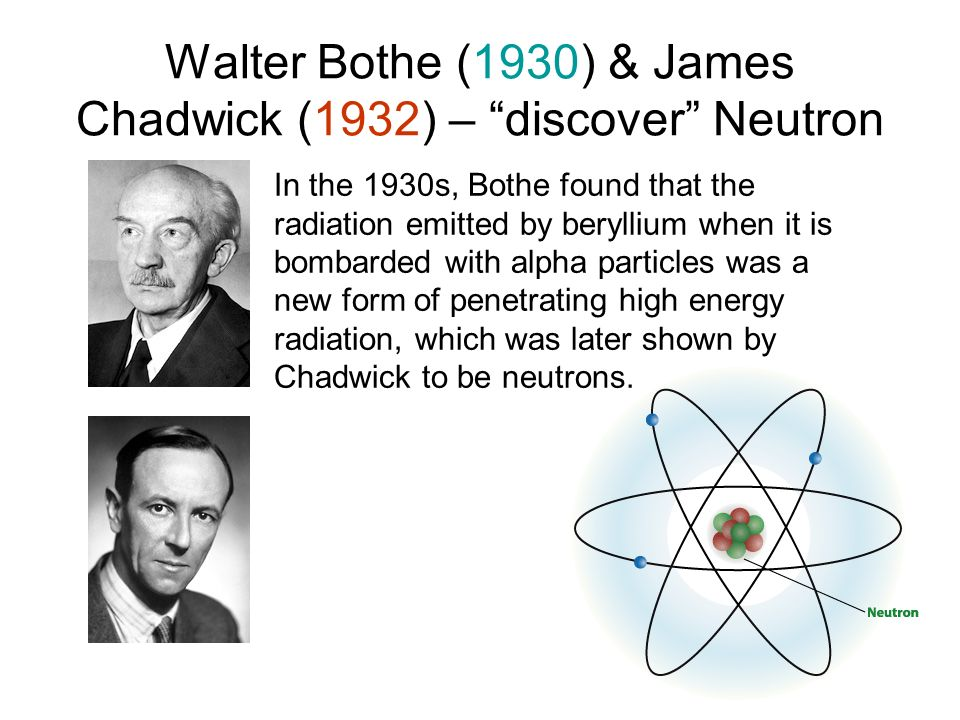 Walter Bothe (1930) & James Chadwick (1932) – discover Neutron In the 1930s, Bothe found that the radiation emitted by beryllium when it is bombarded
