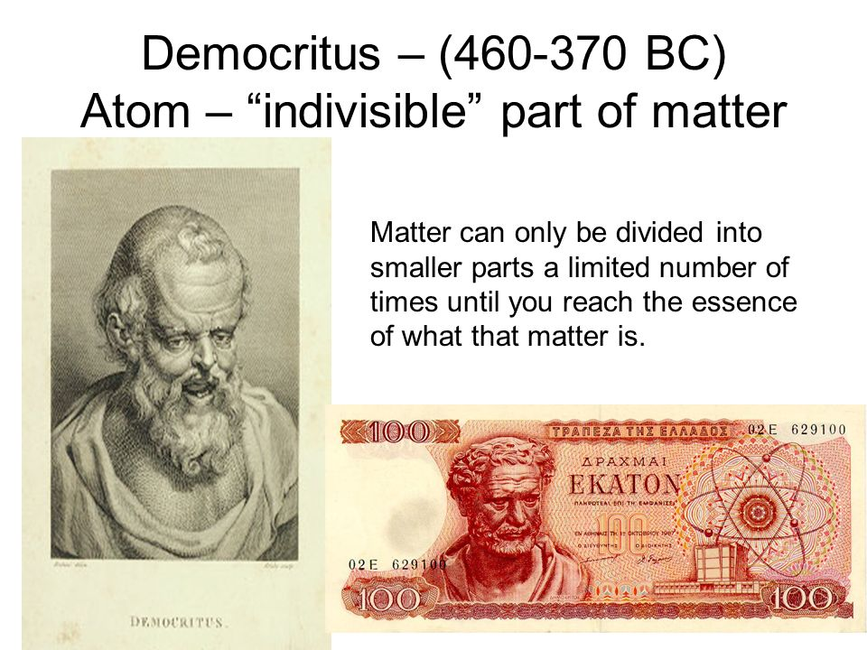 Democritus – (460-370 BC) Atom – indivisible part of matter Matter can only be divided into smaller parts a limited number of times until you reach th