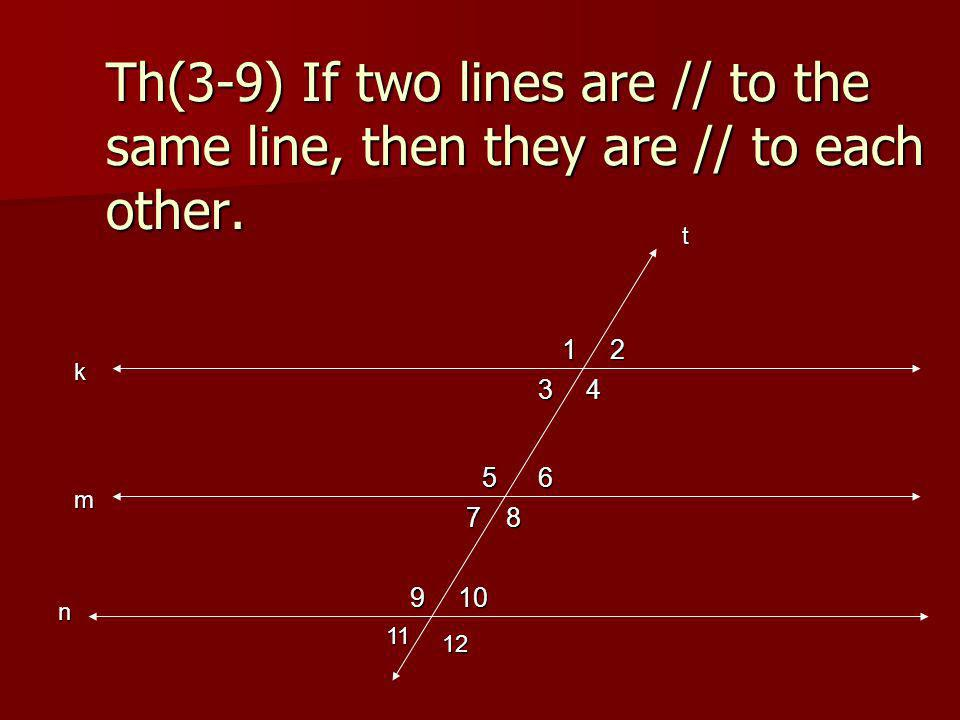 Th(3-9) If two lines are // to the same line, then they are // to each other. k m n 12 34 56 78 910 11 12 t