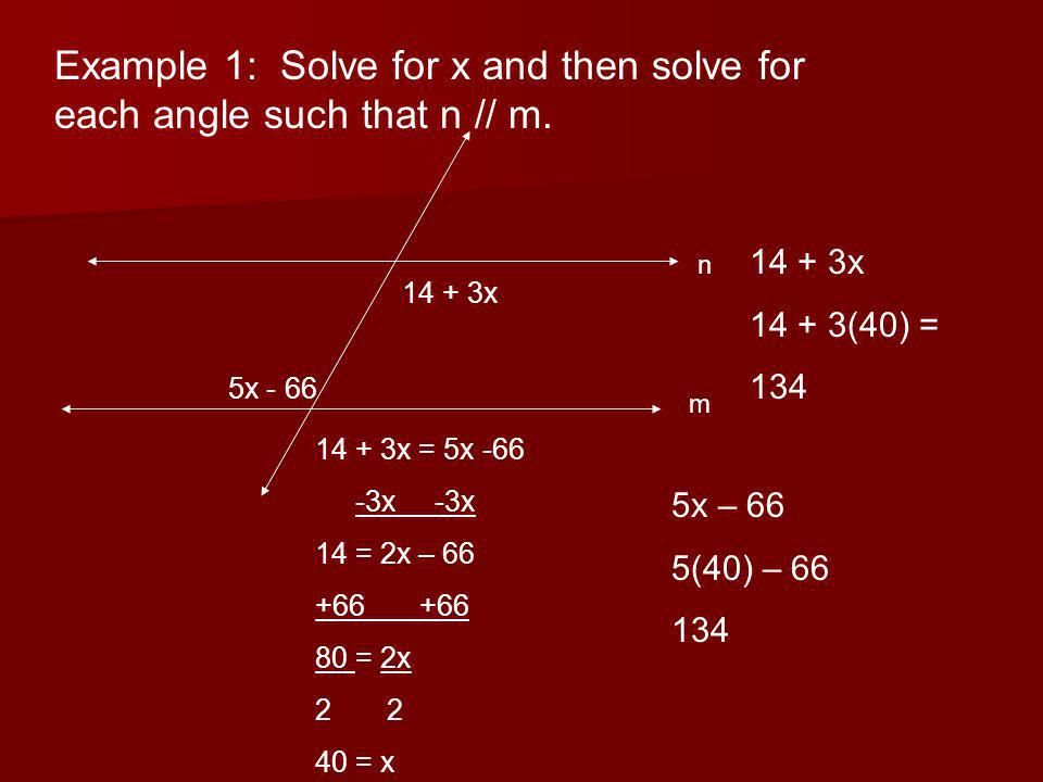 Example 1: Solve for x and then solve for each angle such that n // m. 14 + 3x 5x - 66 n m 14 + 3x = 5x -66 -3x -3x 14 = 2x – 66 +66 80 = 2x 2 40 = x