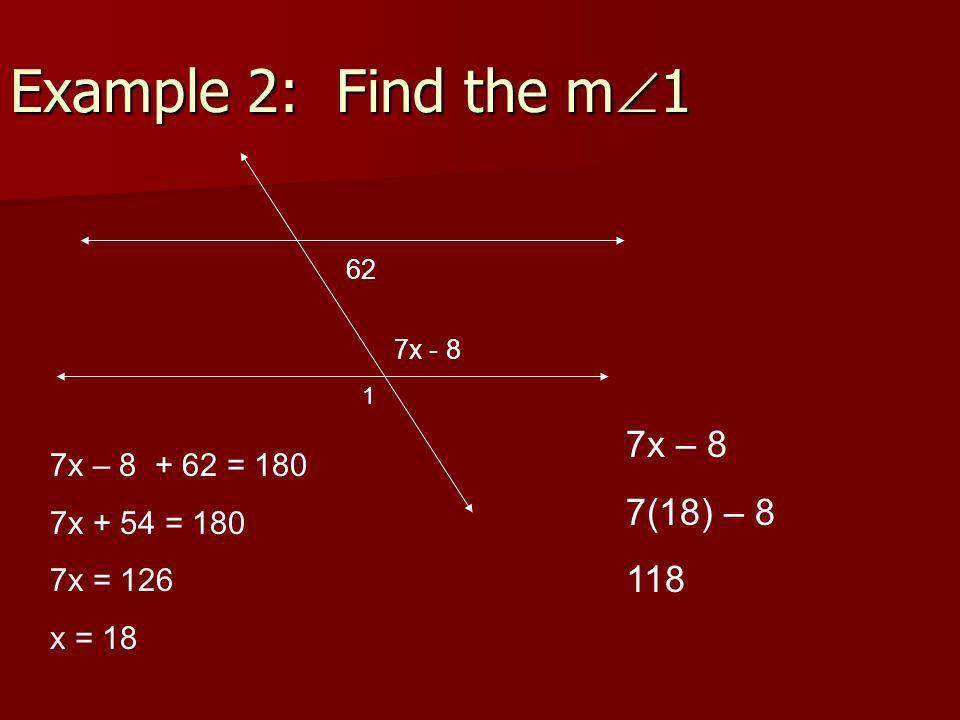 Example 2: Find the m 1 62 7x - 8 7x – 8 + 62 = 180 7x + 54 = 180 7x = 126 x = 18 1 7x – 8 7(18) – 8 118