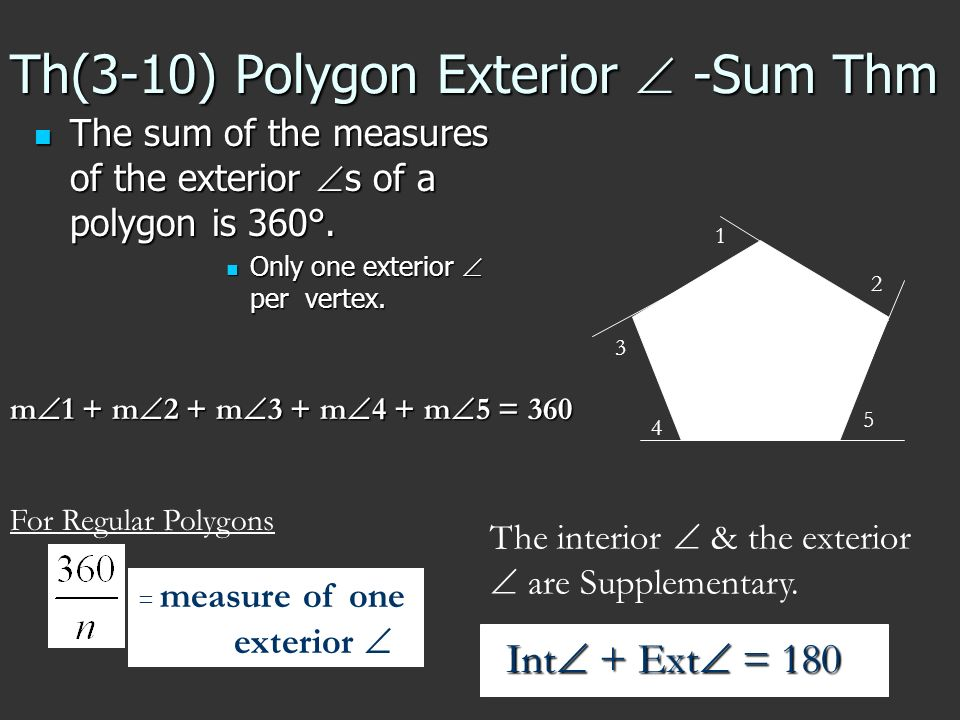 Th(3-10) Polygon Exterior -Sum Thm The sum of the measures of the exterior s of a polygon is 360°. The sum of the measures of the exterior s of a poly
