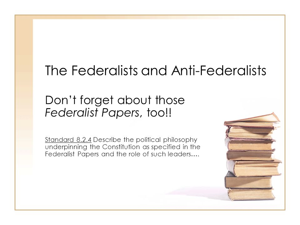 Who were the Federalists.The Federalists supported the Constitution.