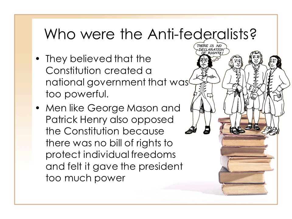 Who were the Anti-federalists? They believed that the Constitution created a national government that was too powerful. Men like George Mason and Patr