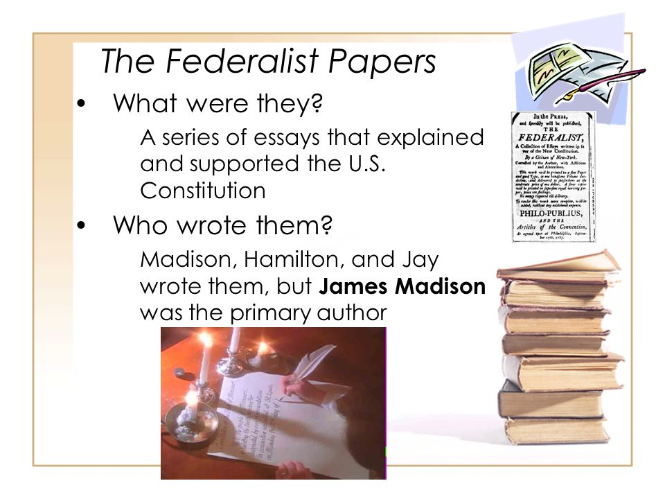 The Federalist Papers What were they? A series of essays that explained and supported the U.S. Constitution Who wrote them? Madison, Hamilton, and Jay