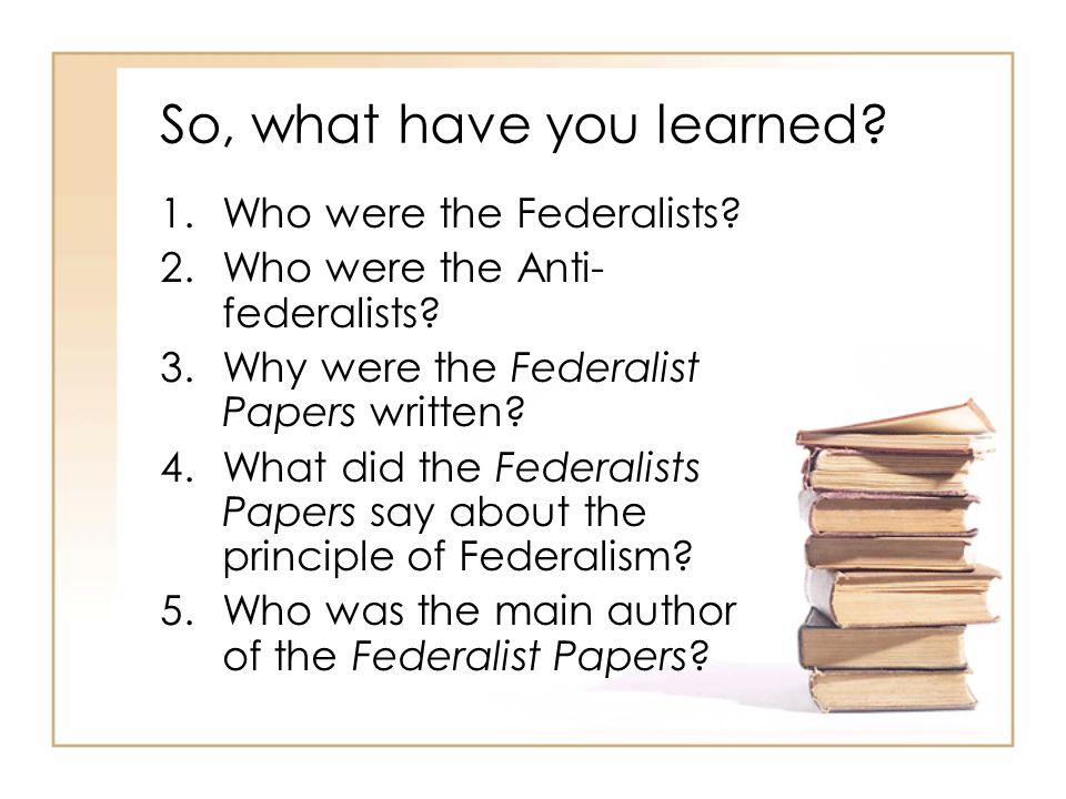 So, what have you learned? 1.Who were the Federalists? 2.Who were the Anti- federalists? 3.Why were the Federalist Papers written? 4.What did the Fede
