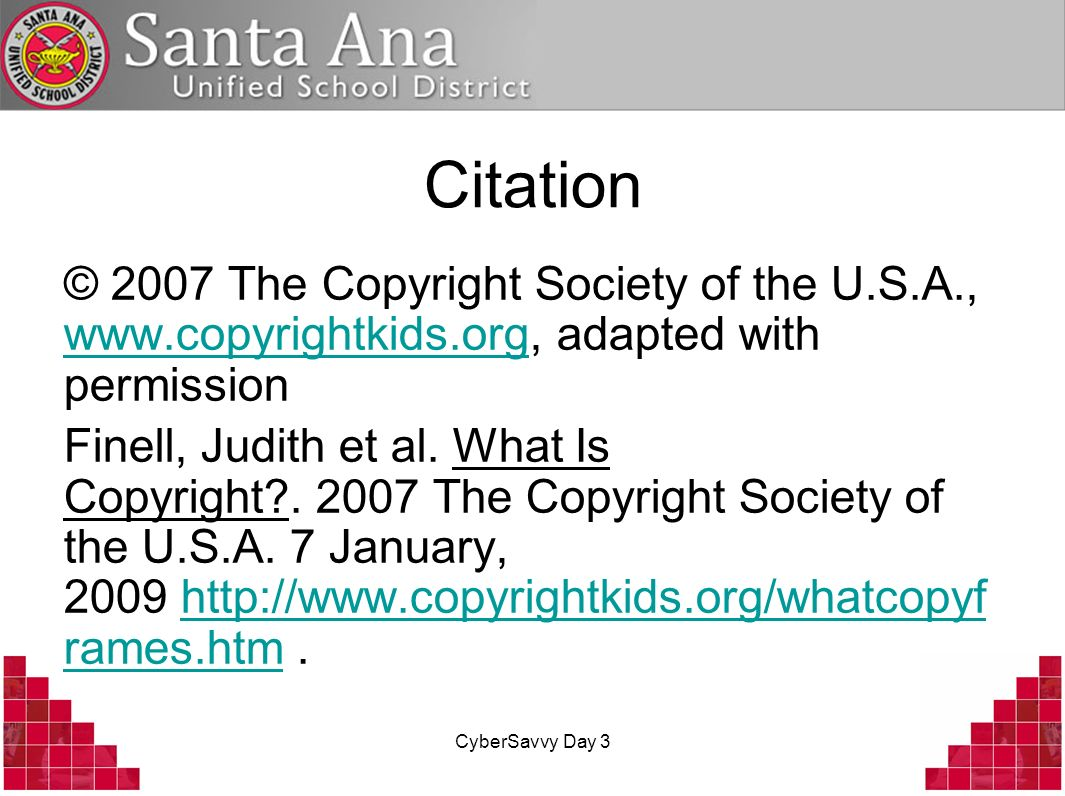 CyberSavvy Day 3 Citation © 2007 The Copyright Society of the U.S.A., www.copyrightkids.org, adapted with permission www.copyrightkids.org Finell, Judith et al.